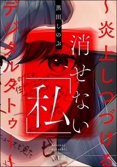 消せない「私」 ~炎上しつづけるデジタルタトゥー~(分冊版)